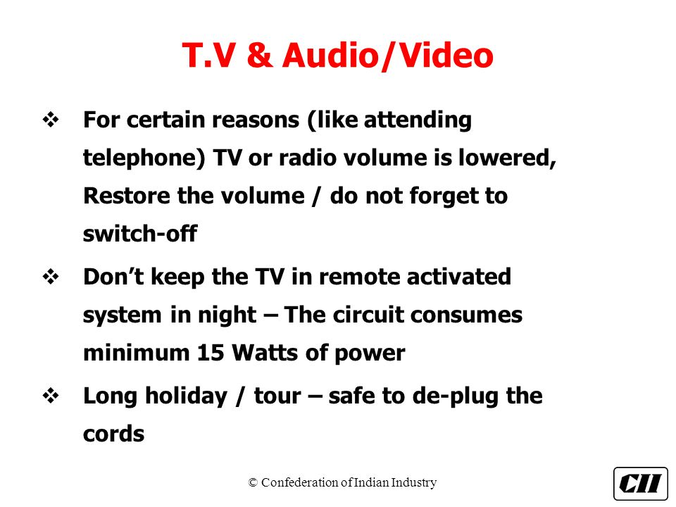 T.V & Audio/Video For certain reasons (like attending telephone) TV or radio volume is lowered, Restore the volume / do not forget to switch-off.