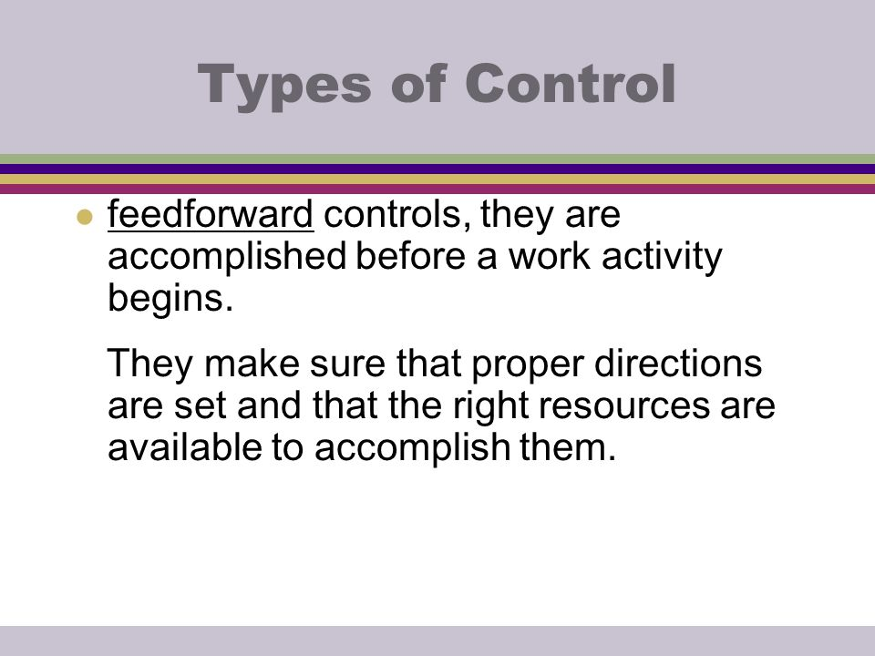 Types of Control feedforward controls, they are accomplished before a work activity begins.