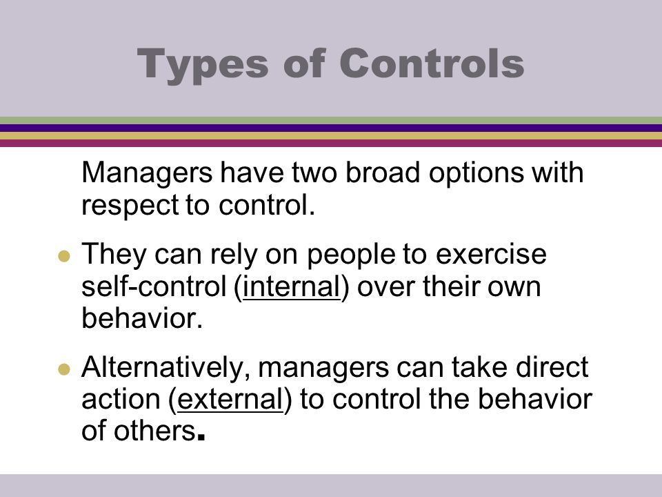 Types of Controls Managers have two broad options with respect to control.