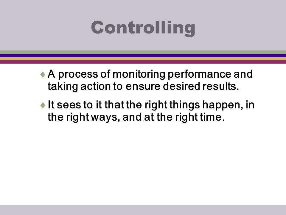 Controlling A process of monitoring performance and taking action to ensure desired results.