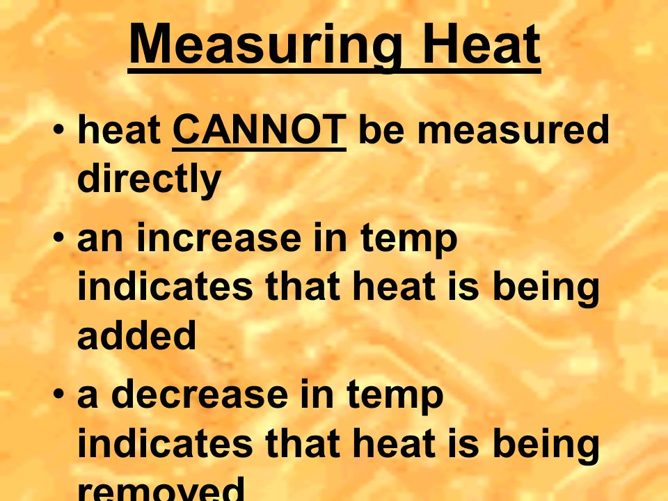 Measuring Heat heat CANNOT be measured directly