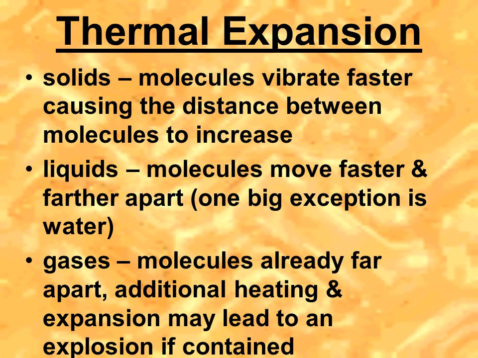 Thermal Expansion solids – molecules vibrate faster causing the distance between molecules to increase.