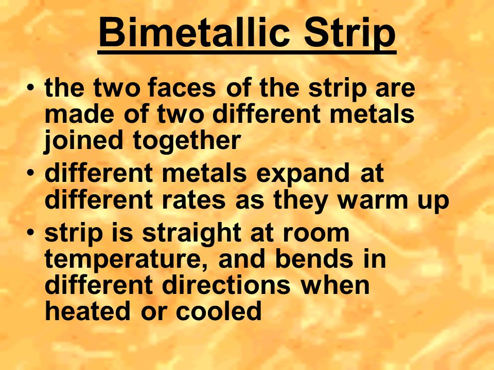 Bimetallic Strip the two faces of the strip are made of two different metals joined together.