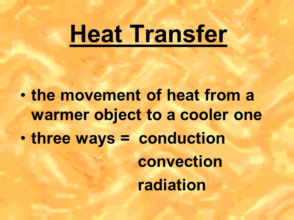 Heat Transfer the movement of heat from a warmer object to a cooler one. three ways = conduction.