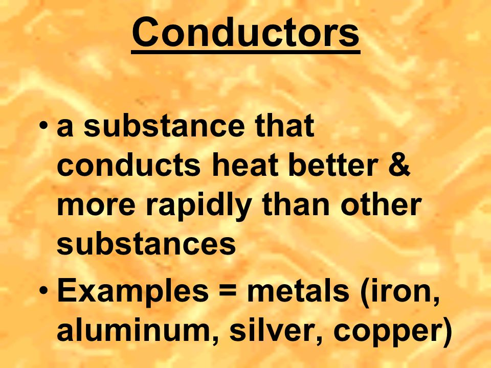 Conductors a substance that conducts heat better & more rapidly than other substances.