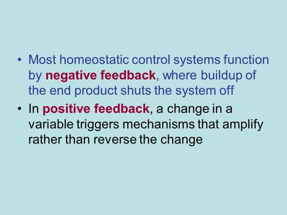 Most homeostatic control systems function by negative feedback, where buildup of the end product shuts the system off
