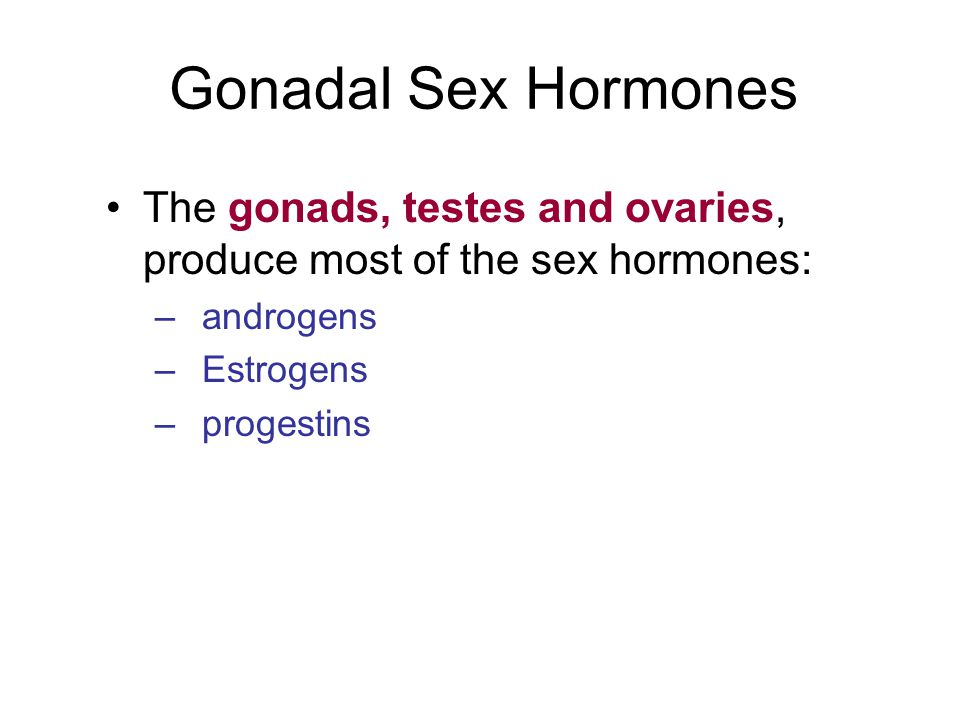 Gonadal Sex Hormones The gonads, testes and ovaries, produce most of the sex hormones: androgens. Estrogens.