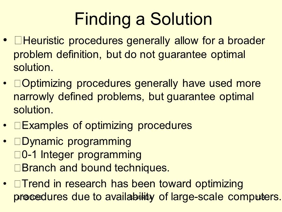 Finding a Solution Heuristic procedures generally allow for a broader problem definition, but do not guarantee optimal solution.
