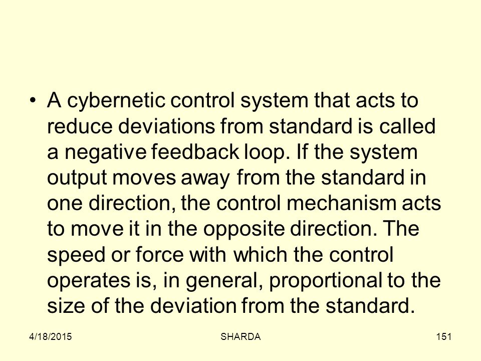 A cybernetic control system that acts to reduce deviations from standard is called a negative feedback loop. If the system output moves away from the standard in one direction, the control mechanism acts to move it in the opposite direction. The speed or force with which the control operates is, in general, proportional to the size of the deviation from the standard.