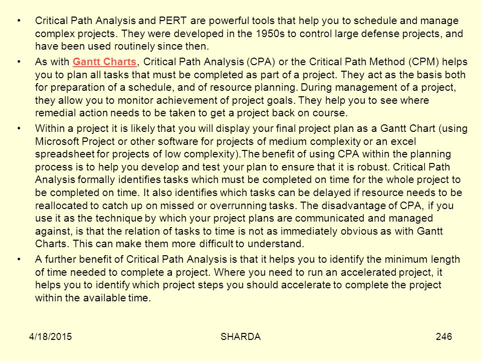 Critical Path Analysis and PERT are powerful tools that help you to schedule and manage complex projects. They were developed in the 1950s to control large defense projects, and have been used routinely since then.