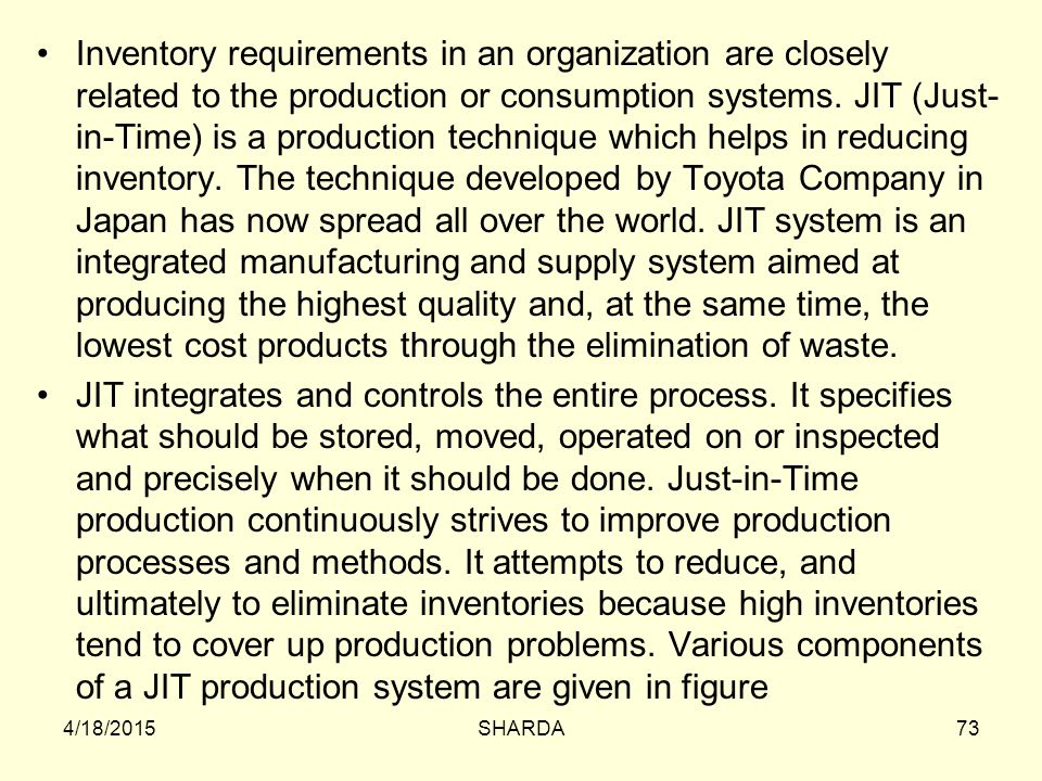 Inventory requirements in an organization are closely related to the production or consumption systems. JIT (Just-in-Time) is a production technique which helps in reducing inventory. The technique developed by Toyota Company in Japan has now spread all over the world. JIT system is an integrated manufacturing and supply system aimed at producing the highest quality and, at the same time, the lowest cost products through the elimination of waste.
