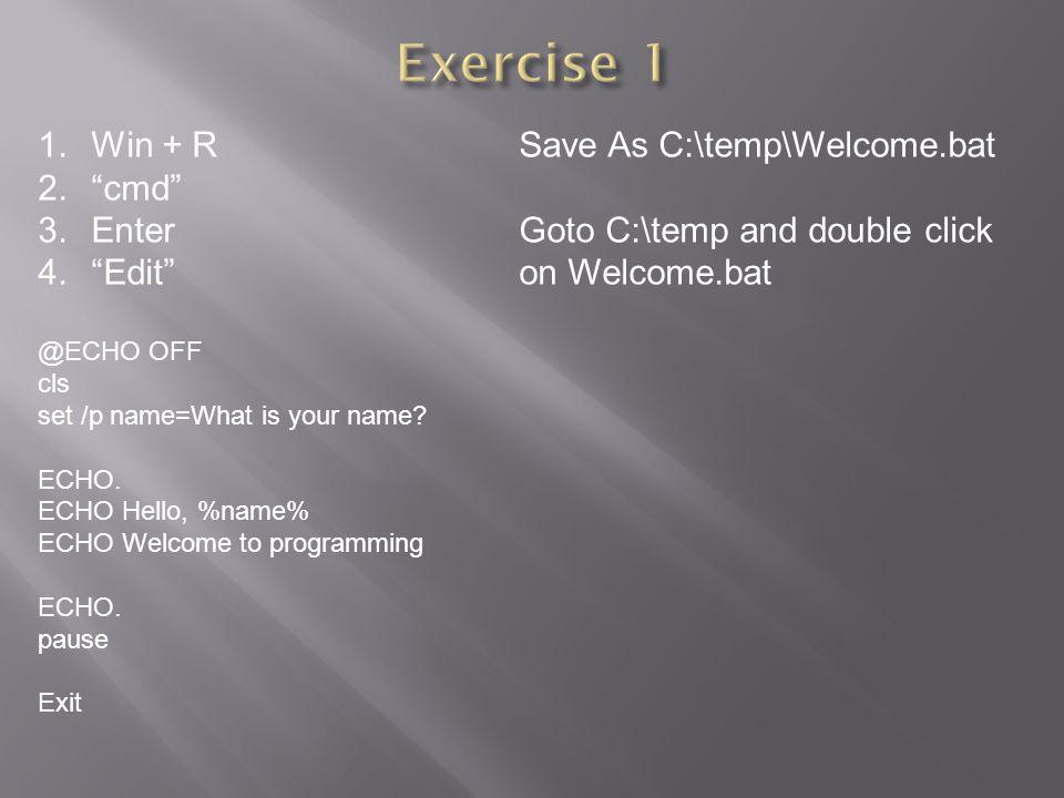 Exercise 1 Win + R Save As C:\temp\Welcome.bat cmd Enter
