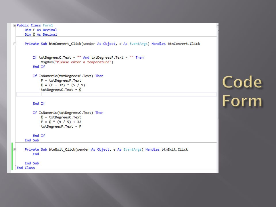 Code Form Or in Java: private void btnConvertActionPerformed(java.awt.event.ActionEvent evt) { //get temp F.