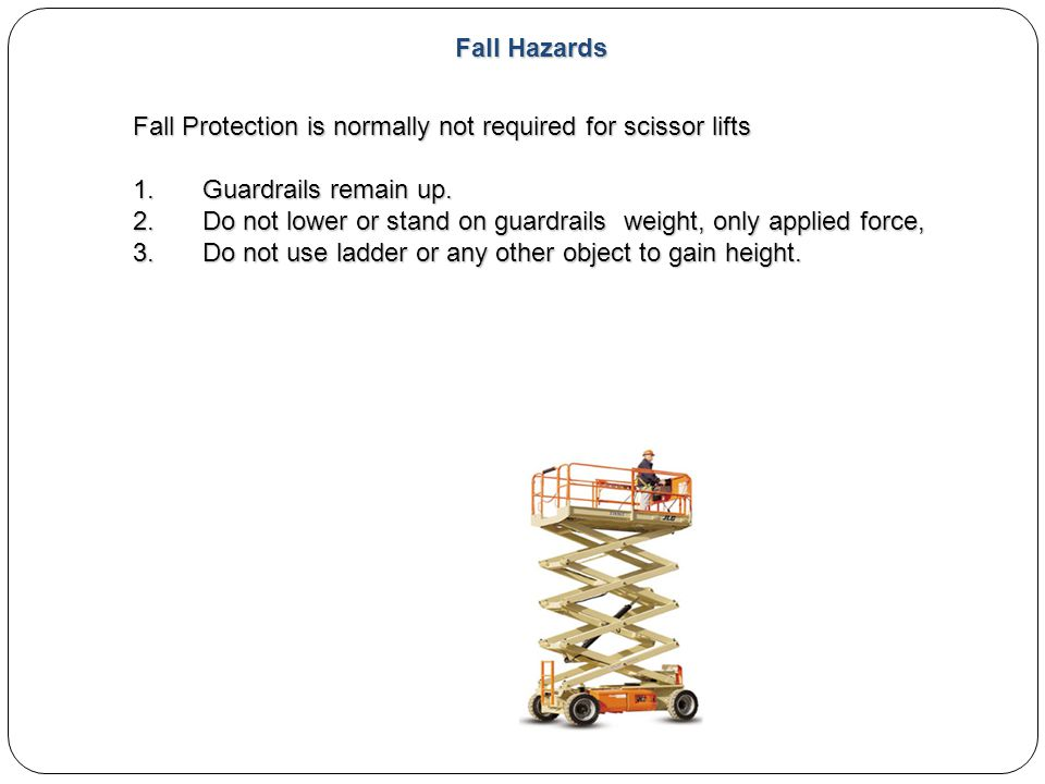 Fall Hazards Fall Protection is normally not required for scissor lifts. Guardrails remain up.