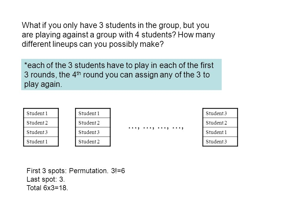 What if you only have 3 students in the group, but you are playing against a group with 4 students How many different lineups can you possibly make