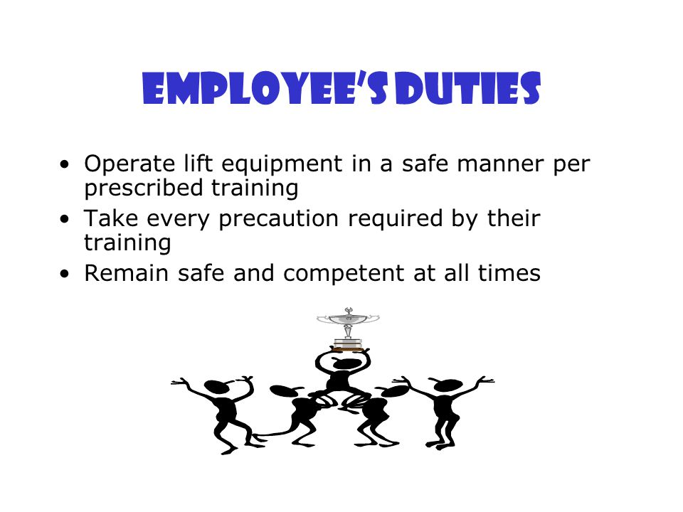 Employee's Duties Operate lift equipment in a safe manner per prescribed training. Take every precaution required by their training.