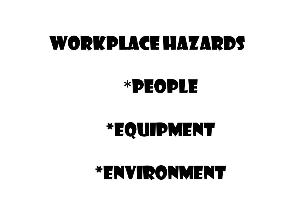 Workplace Hazards *People *Equipment *Environment