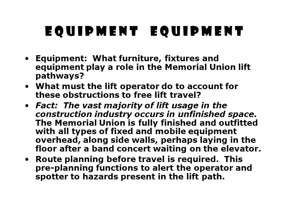 E Q U I P M E N T E Q U I P M E N T Equipment: What furniture, fixtures and equipment play a role in the Memorial Union lift pathways