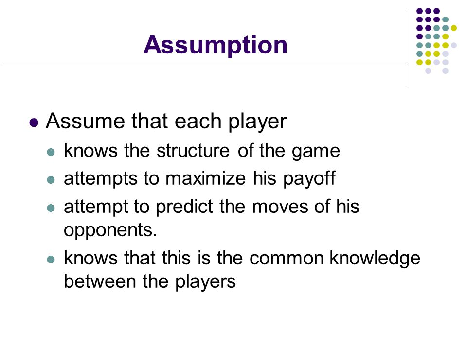 Assumption Assume that each player knows the structure of the game