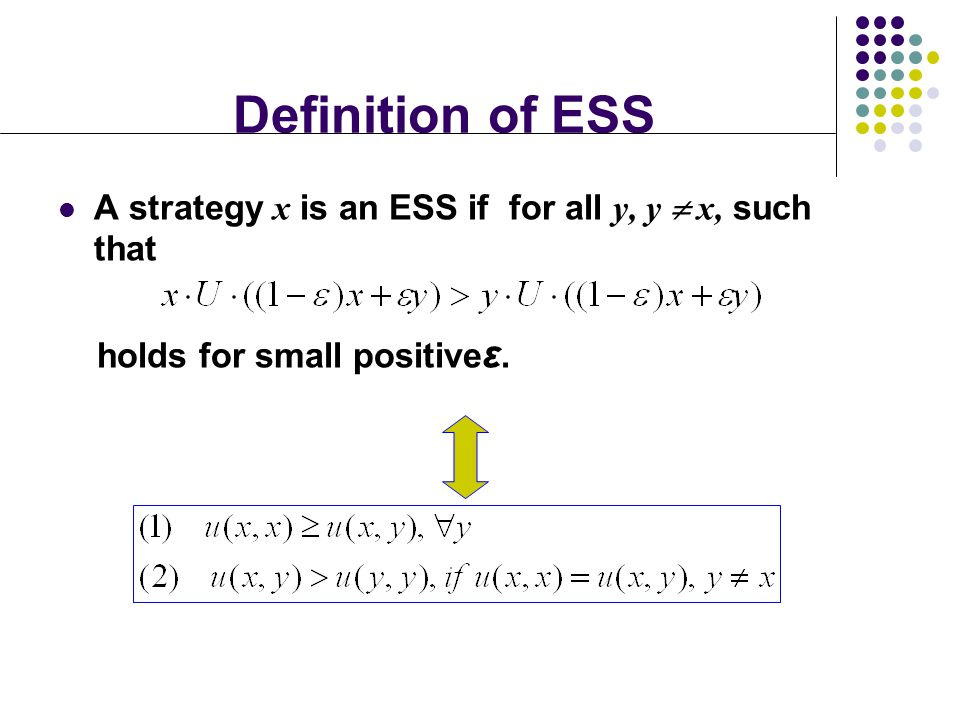 Definition of ESS A strategy x is an ESS if for all y, y  x, such that holds for small positiveε.