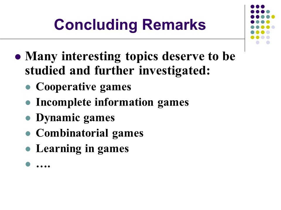 Concluding Remarks Many interesting topics deserve to be studied and further investigated: Cooperative games.