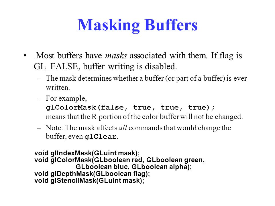 Masking Buffers Most buffers have masks associated with them. If flag is GL_FALSE, buffer writing is disabled.