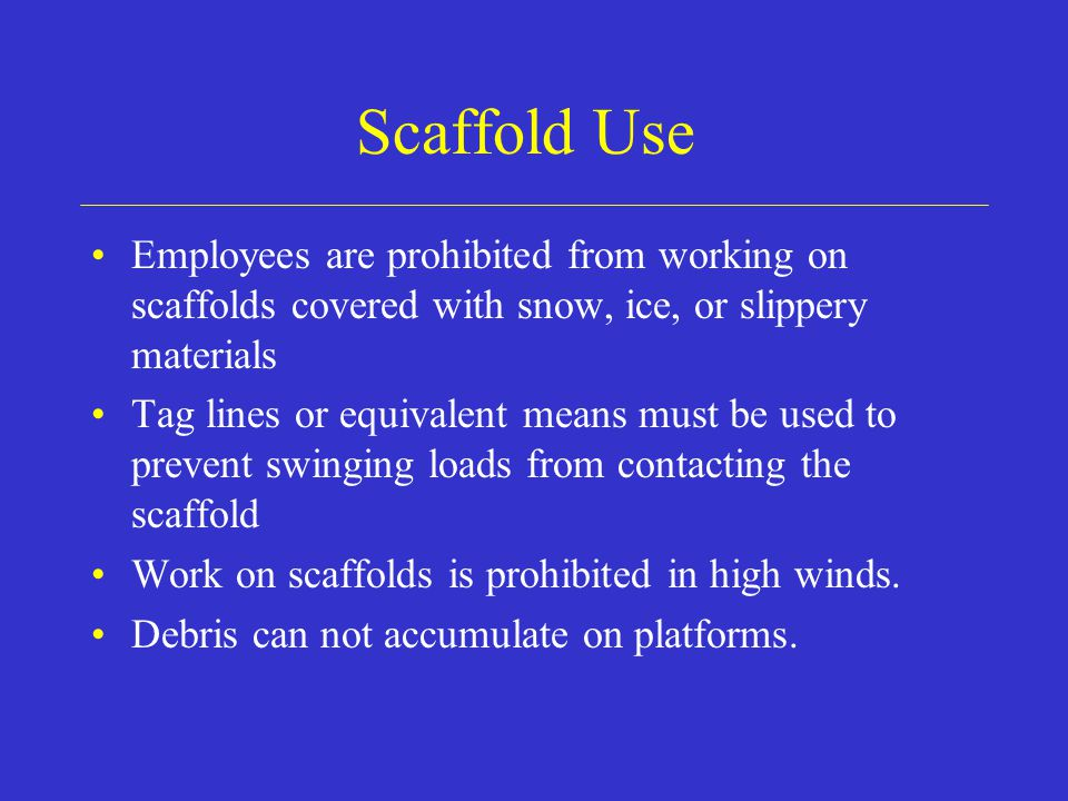 Scaffold Use Employees are prohibited from working on scaffolds covered with snow, ice, or slippery materials.