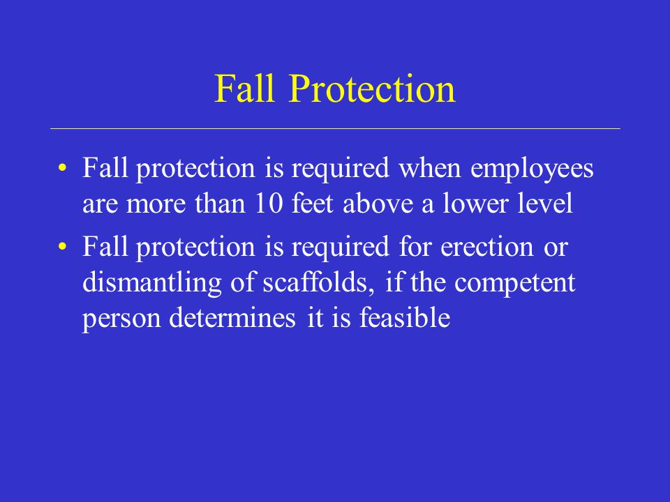 Fall Protection Fall protection is required when employees are more than 10 feet above a lower level.