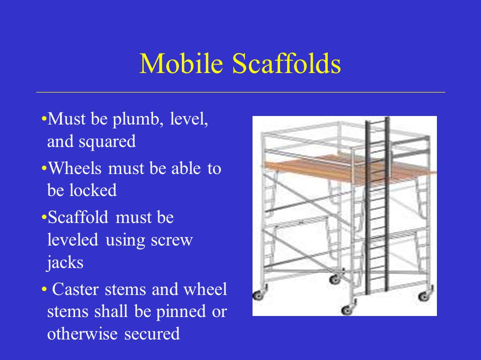 Mobile Scaffolds Must be plumb, level, and squared