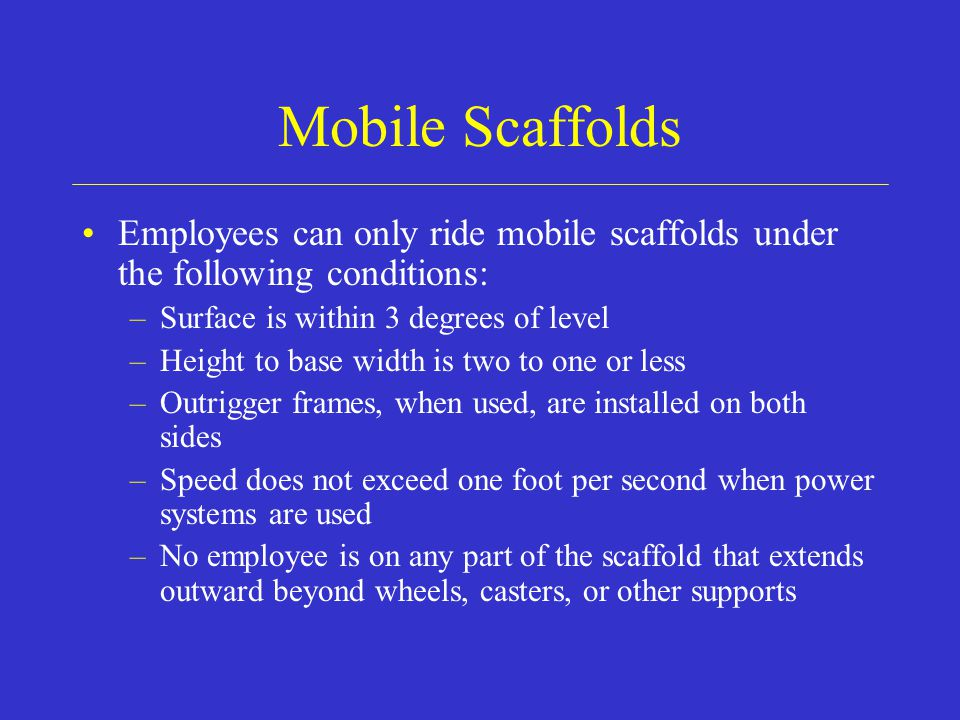 Mobile Scaffolds Employees can only ride mobile scaffolds under the following conditions: Surface is within 3 degrees of level.