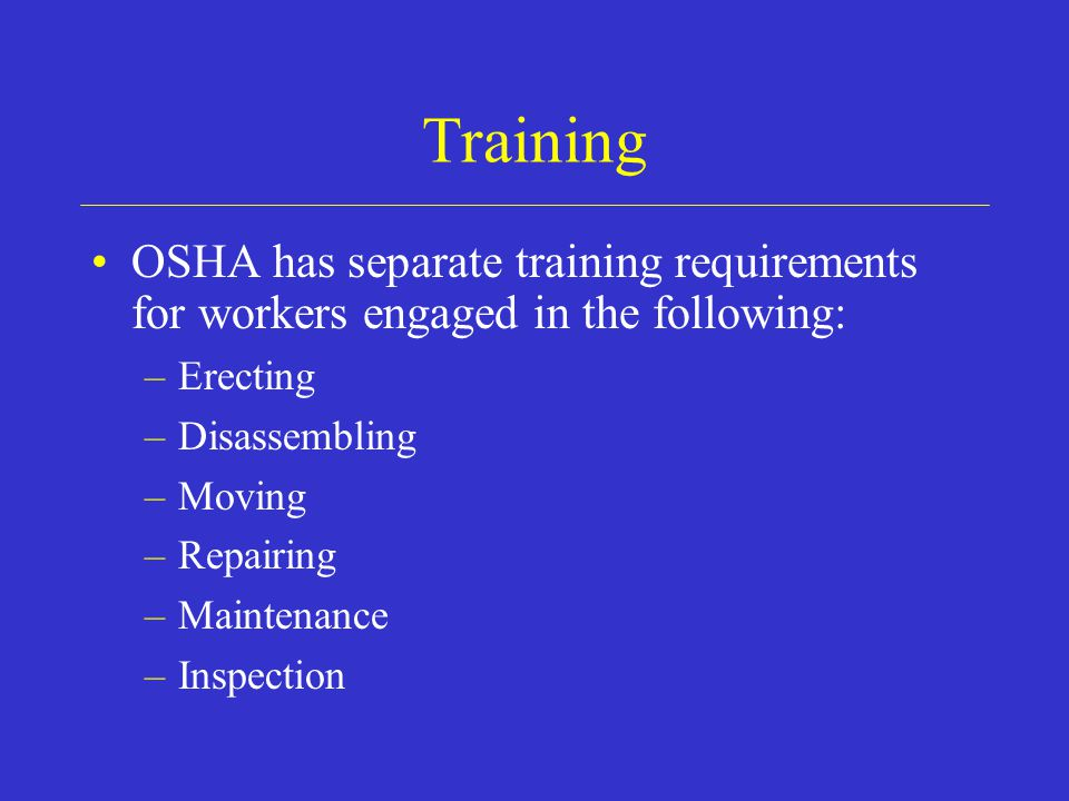Training OSHA has separate training requirements for workers engaged in the following: Erecting. Disassembling.