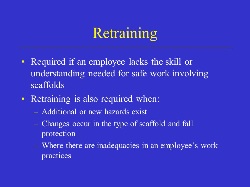 Retraining Required if an employee lacks the skill or understanding needed for safe work involving scaffolds.