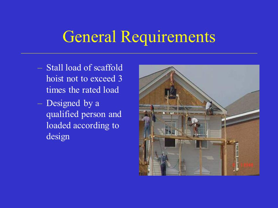 General Requirements Stall load of scaffold hoist not to exceed 3 times the rated load.