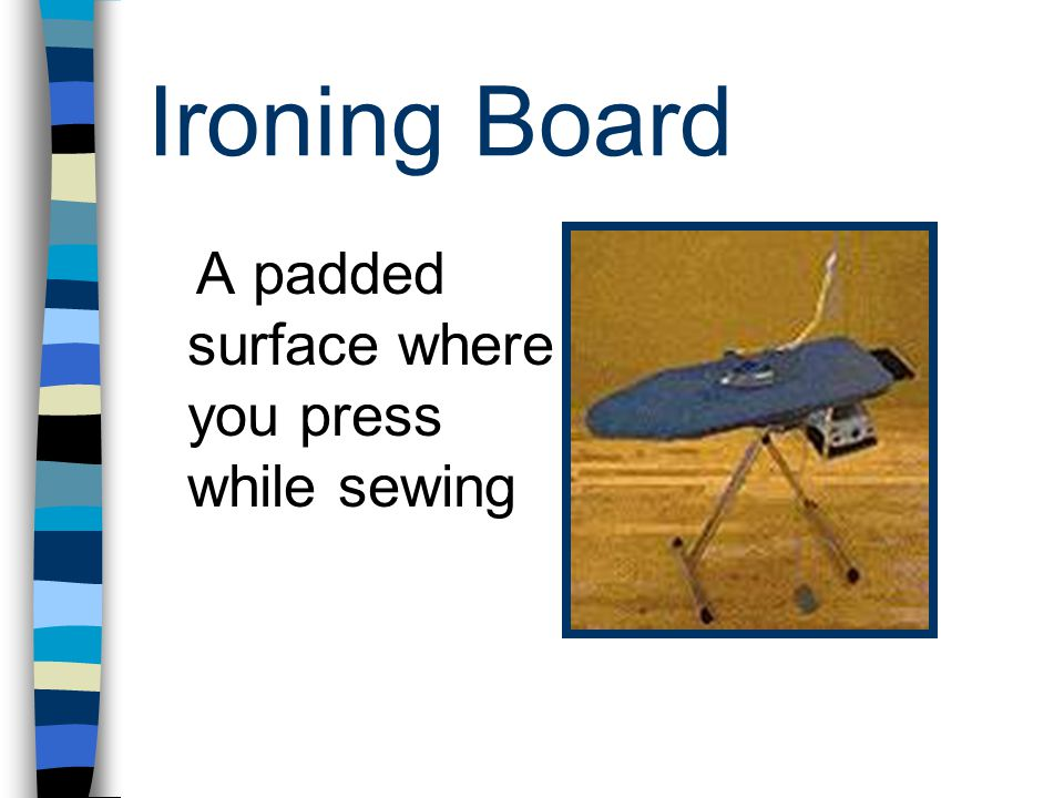 Ironing Board A padded surface where you press while sewing