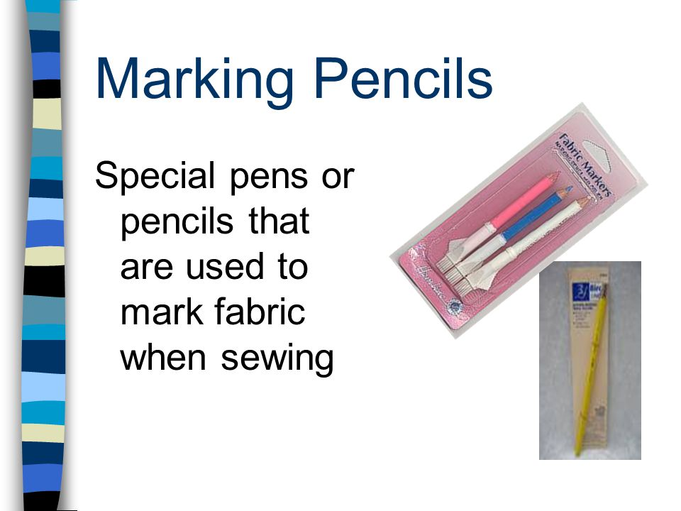 Marking Pencils Special pens or pencils that are used to mark fabric when sewing