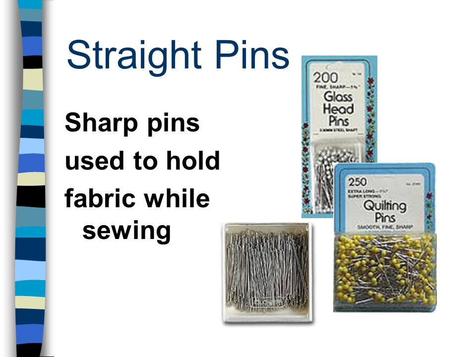 Straight Pins Sharp pins used to hold fabric while sewing