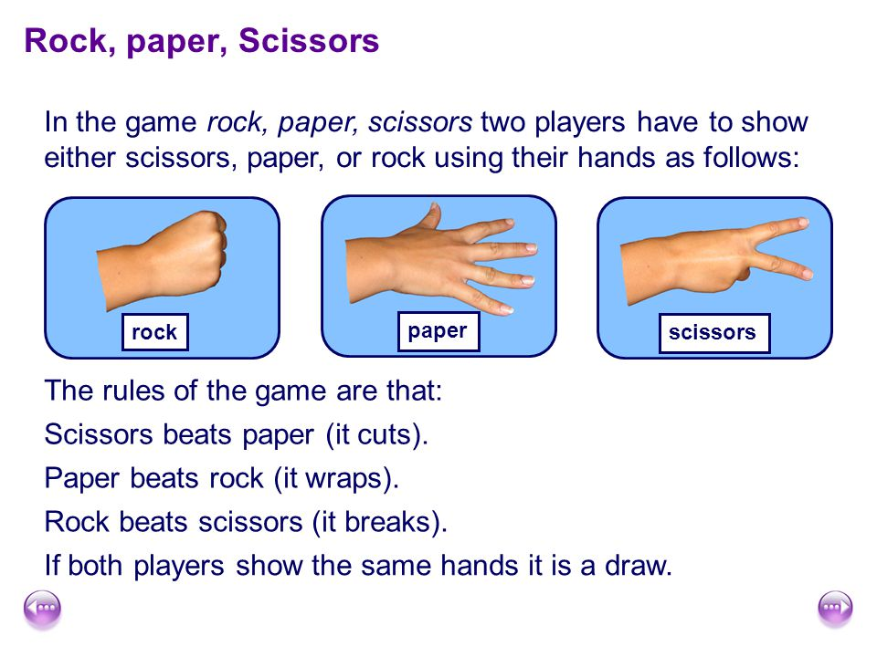 Rock, paper, Scissors In the game rock, paper, scissors two players have to show either scissors, paper, or rock using their hands as follows: