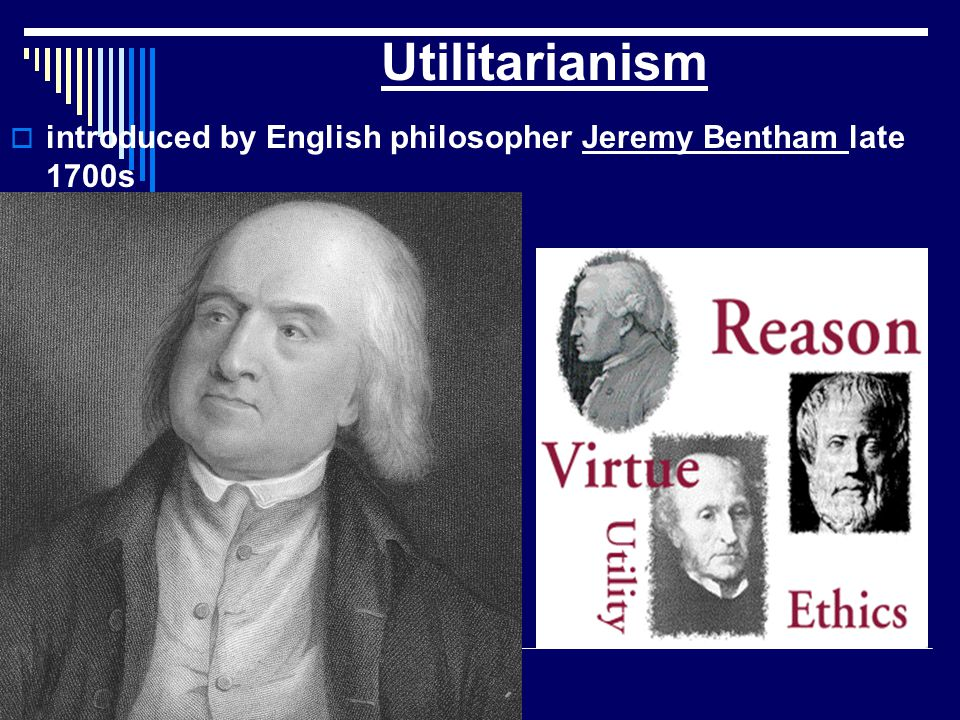 Utilitarianism introduced by English philosopher Jeremy Bentham late 1700s