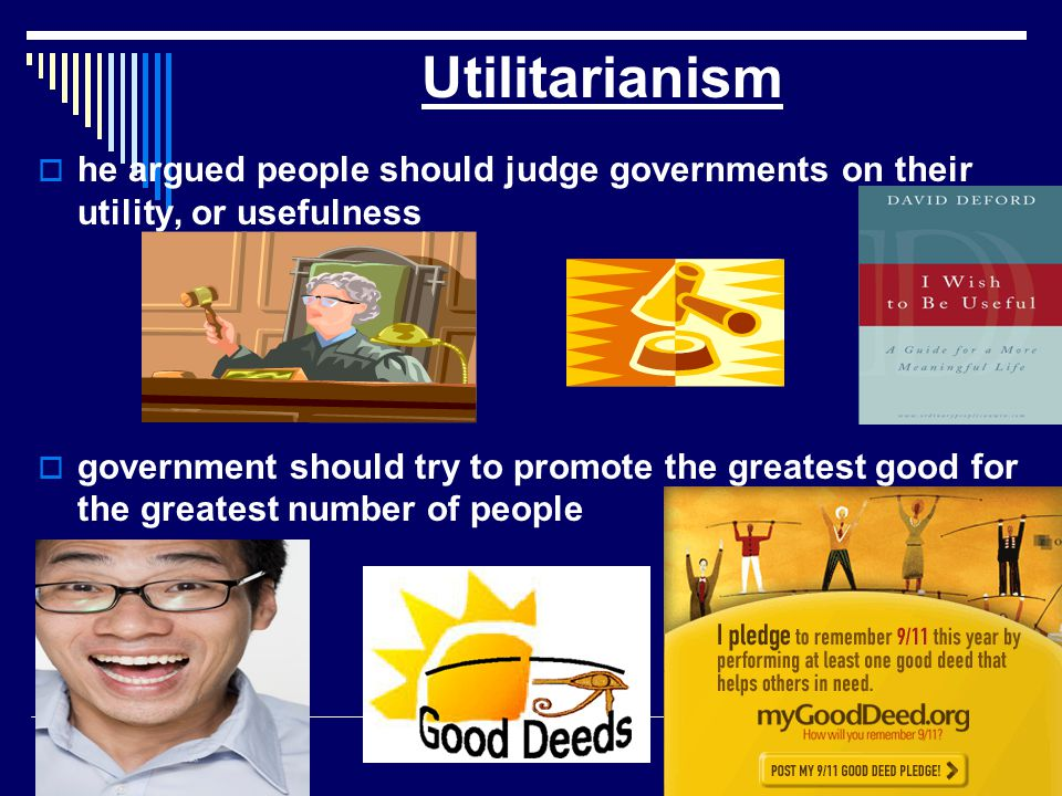 Utilitarianism he argued people should judge governments on their utility, or usefulness.