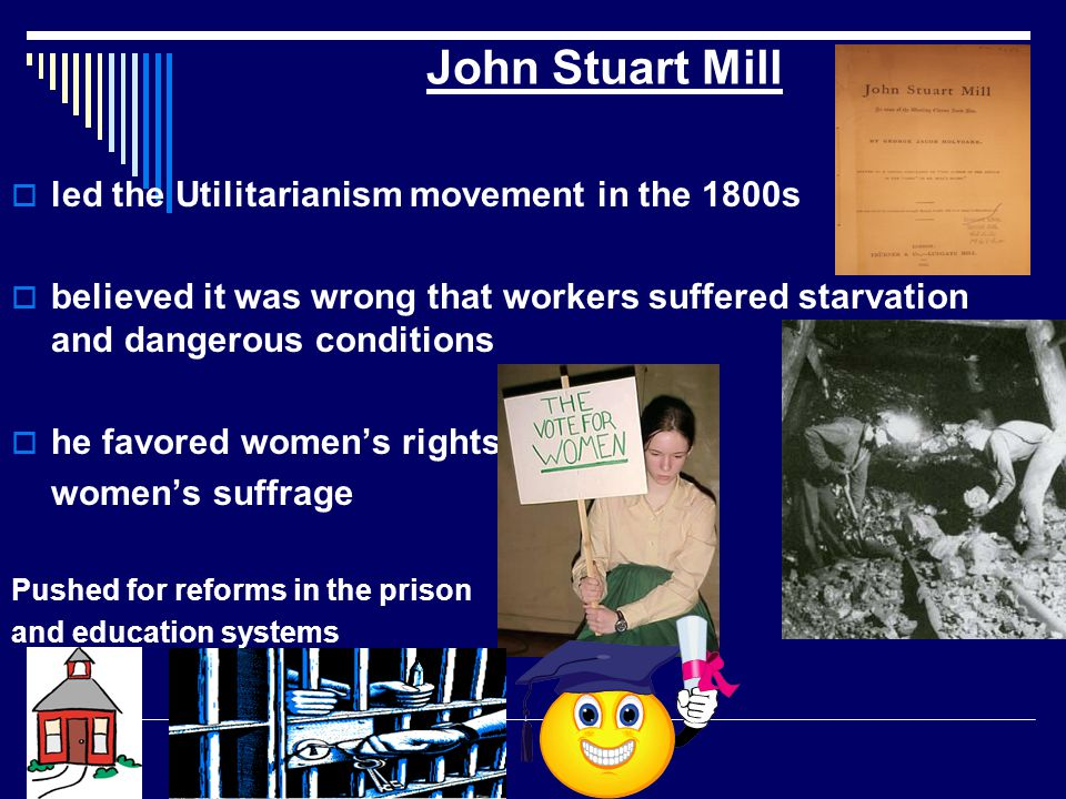 John Stuart Mill led the Utilitarianism movement in the 1800s