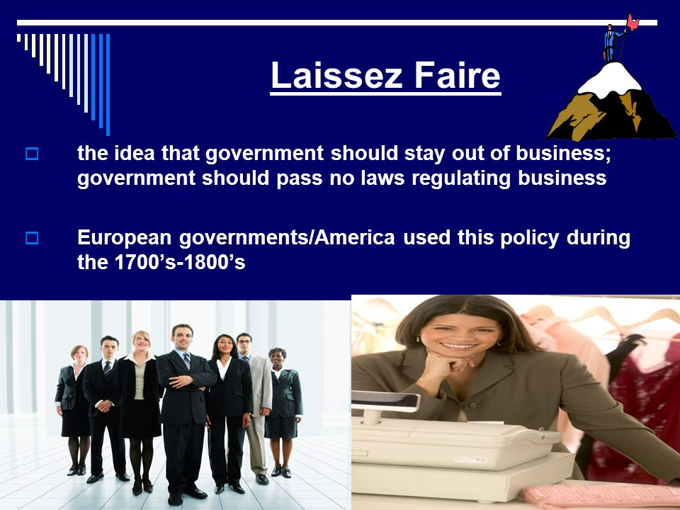Laissez Faire the idea that government should stay out of business; government should pass no laws regulating business.