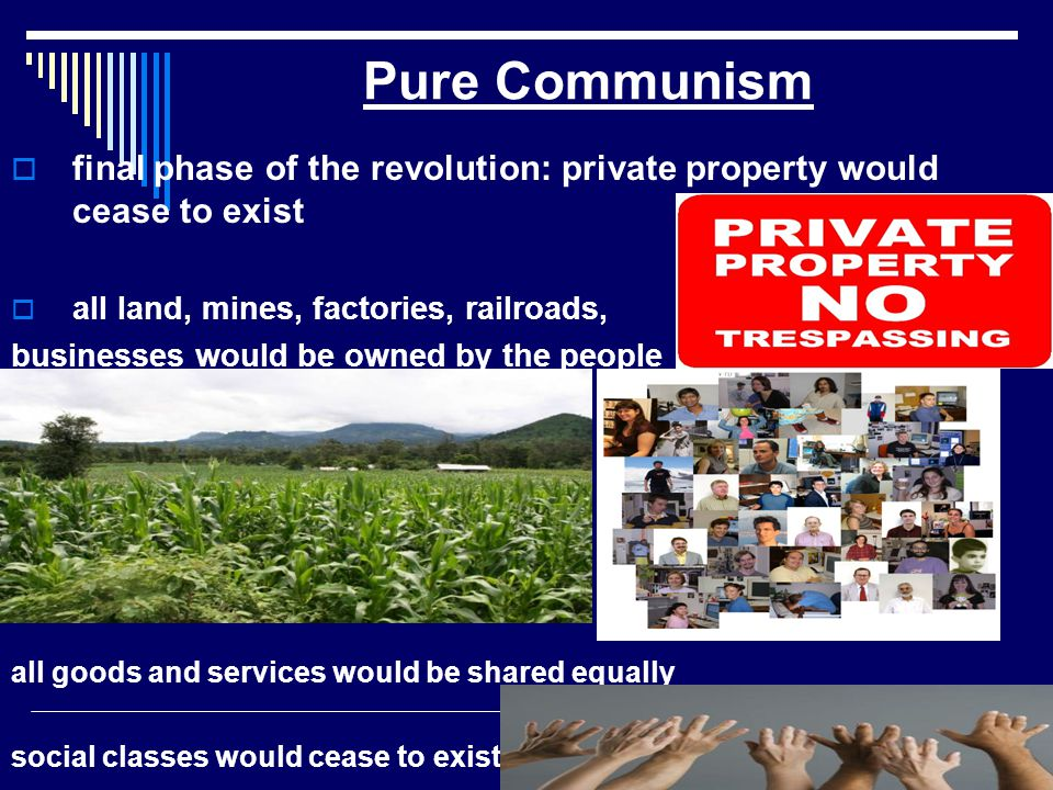 Pure Communism final phase of the revolution: private property would cease to exist. all land, mines, factories, railroads,