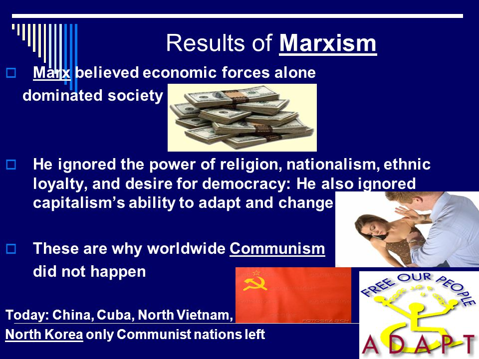 Results of Marxism Marx believed economic forces alone