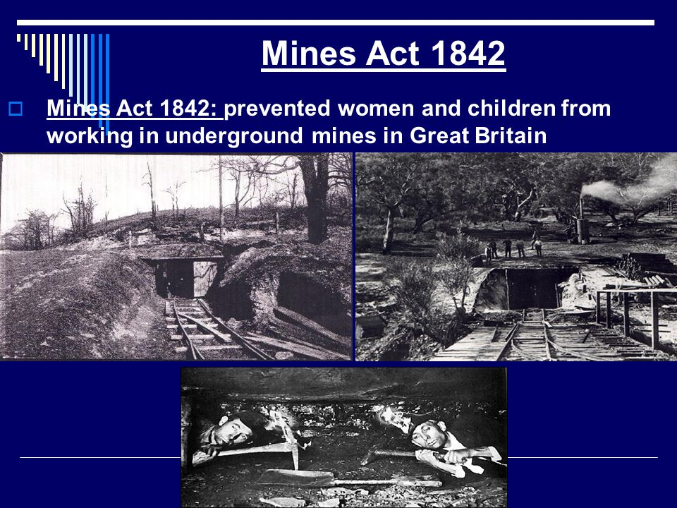Mines Act 1842 Mines Act 1842: prevented women and children from working in underground mines in Great Britain.
