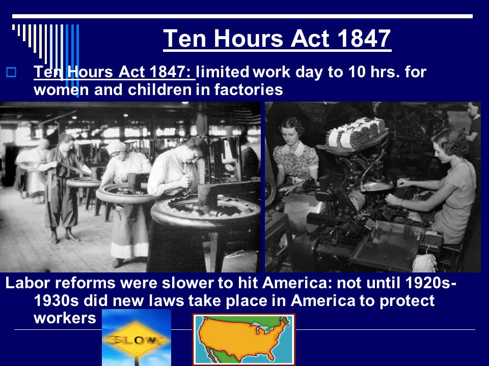 Ten Hours Act 1847 Ten Hours Act 1847: limited work day to 10 hrs. for women and children in factories.