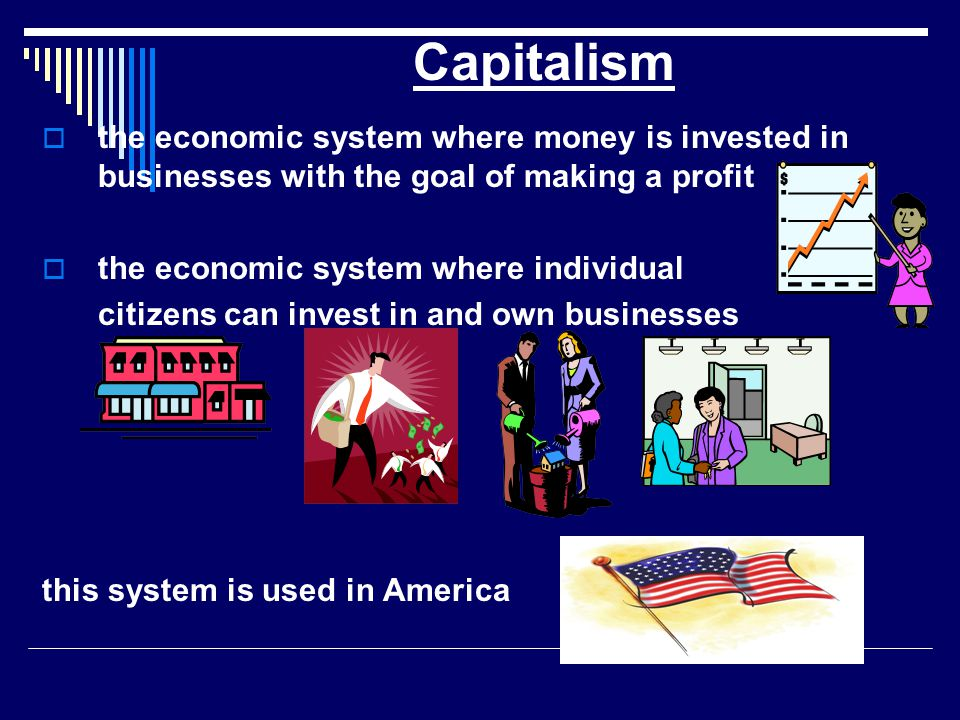 Capitalism the economic system where money is invested in businesses with the goal of making a profit.