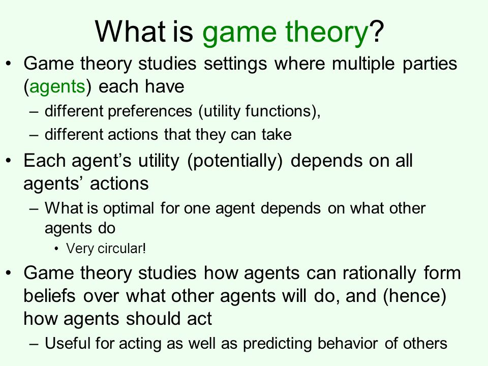 What is game theory Game theory studies settings where multiple parties (agents) each have. different preferences (utility functions),