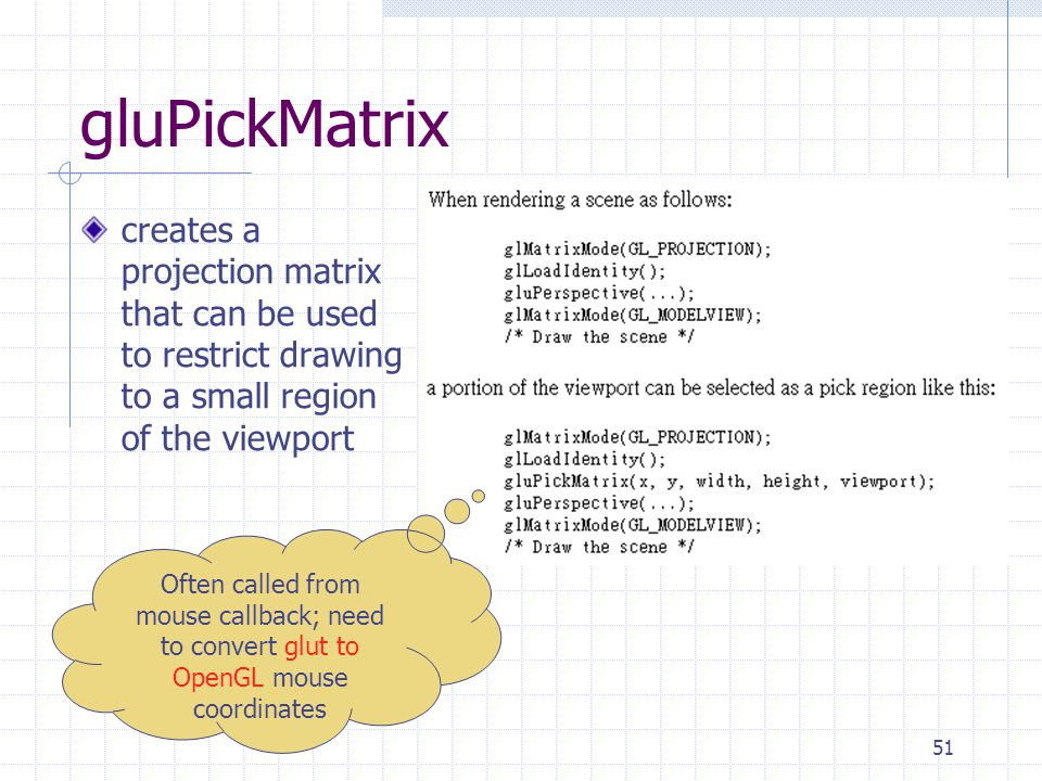 gluPickMatrix creates a projection matrix that can be used to restrict drawing to a small region of the viewport.