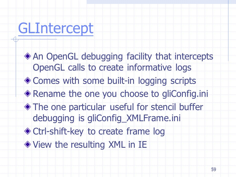 GLIntercept An OpenGL debugging facility that intercepts OpenGL calls to create informative logs. Comes with some built-in logging scripts.