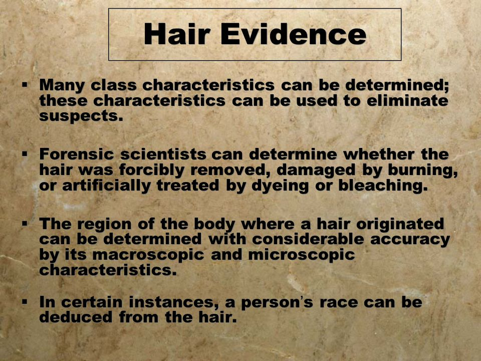 Hair Evidence Many class characteristics can be determined; these characteristics can be used to eliminate suspects.